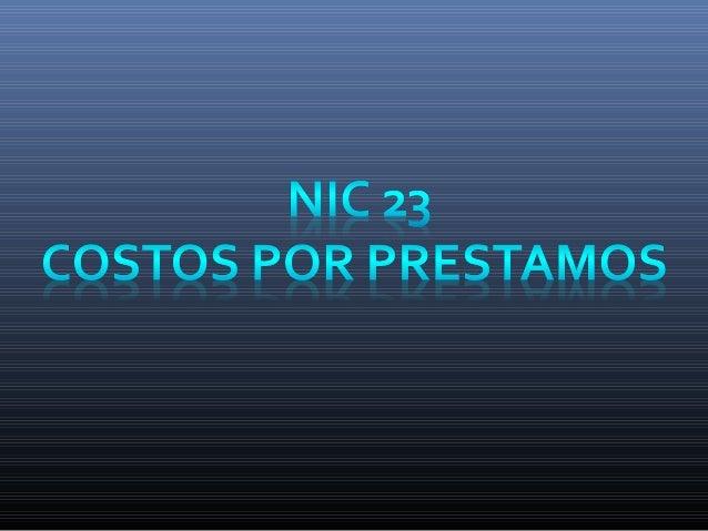 NORMA INTERNACIONAL DE CONTABILIDAD 23 COSTOS POR PRÉSTAMOS PRINCIPIO BASICO ALCANCE DEFINICIONES  Inicio de la capitaliz...