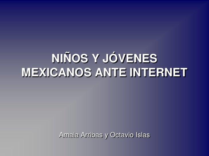 NIÑOS Y JÓVENES MEXICANOS ANTE INTERNET<br />Amaia Arribas y Octavio Islas<br />