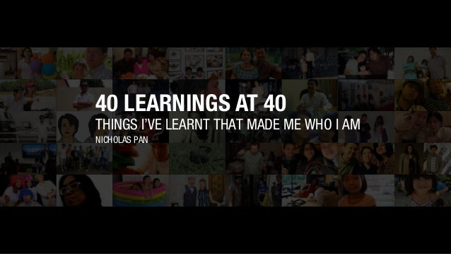 THINGS I'VE LEARNT THAT MADE ME WHO I AM NICHOLAS PAN 40 LEARNINGS AT 40