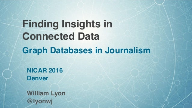 Finding Insights in Connected Data Graph Databases in Journalism NICAR 2016 Denver William Lyon @lyonwj