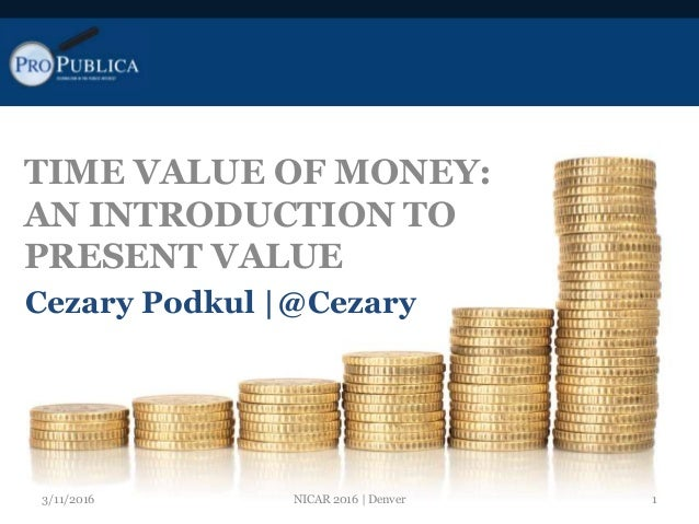 TIME VALUE OF MONEY: AN INTRODUCTION TO PRESENT VALUE Cezary Podkul |@Cezary 3/11/2016 1NICAR 2016 | Denver