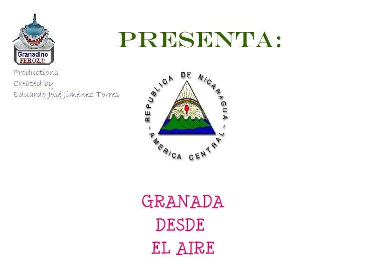 PRESENTA: GRANADA DESDE  EL AIRE Productions Created by  Eduardo José Jiménez Torres
