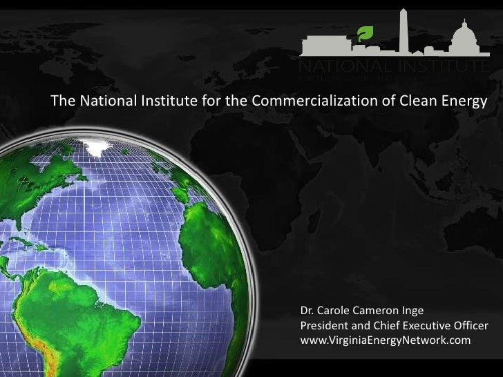 The National Institute for the Commercialization of Clean Energy<br />Dr. Carole Cameron Inge<br />President and Chief Exe...