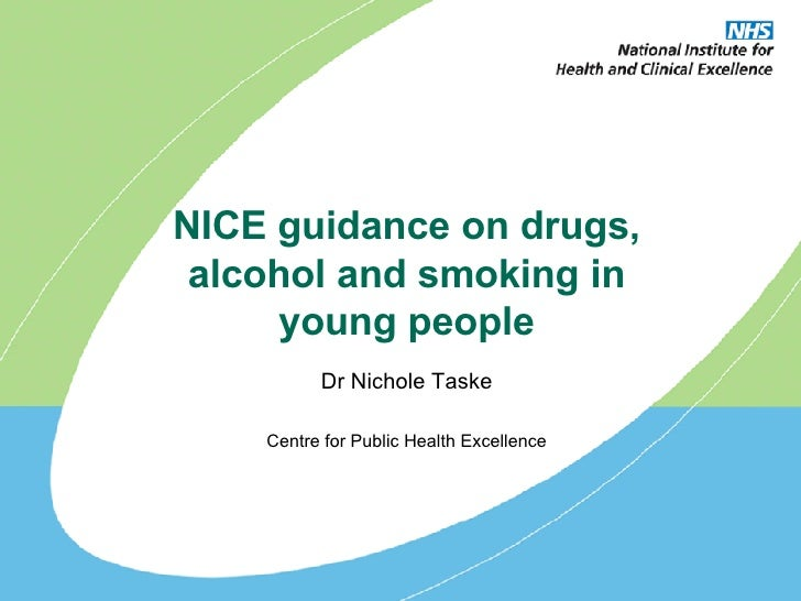 NICE guidance on drugs, alcohol and smoking in young people Dr Nichole Taske Centre for Public Health Excellence