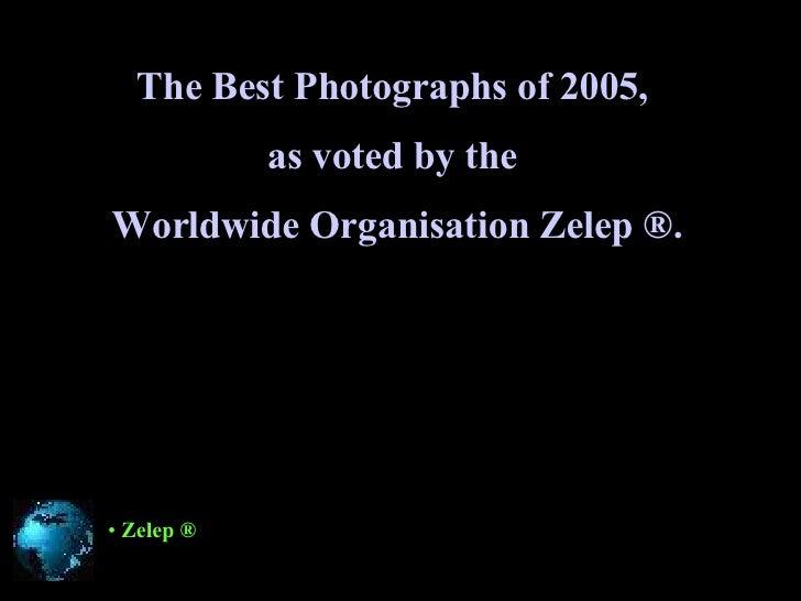 The Best Photographs of 2005 ,   as voted by the  Worldwide Organisation   Zelep ®. <ul><li>Zelep ® </li></ul>