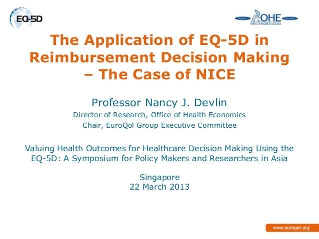 The Application of EQ-5D inReimbursement Decision Making      – The Case of NICE                Professor Nancy J. Devlin ...