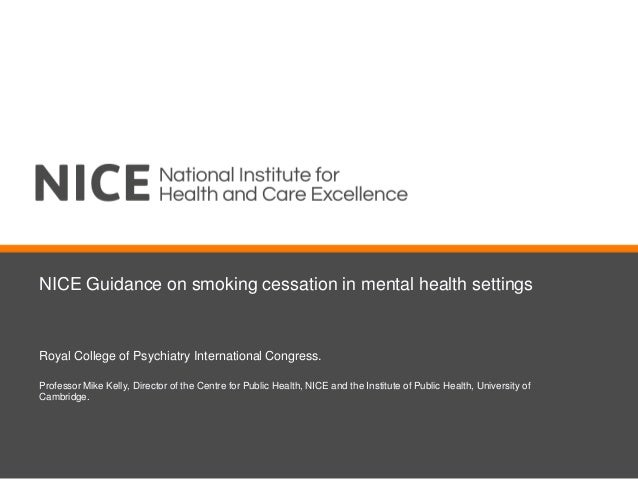 NICE Guidance on smoking cessation in mental health settings Royal College of Psychiatry International Congress. Professor...