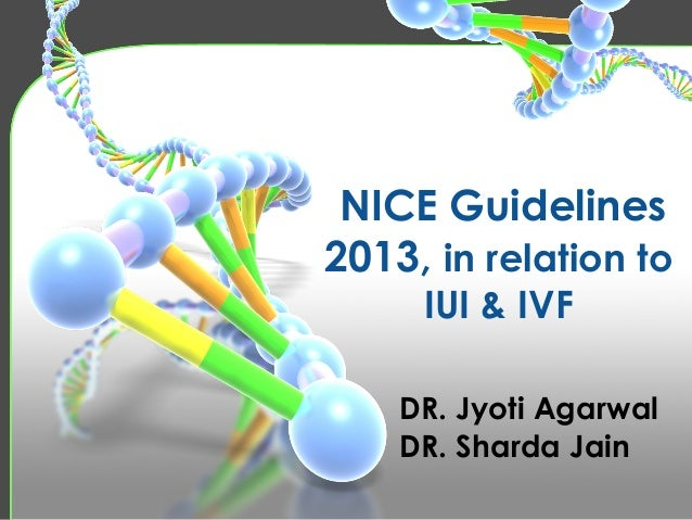 NICE Guidelines 2013, in relation to IUI & IVF DR. Jyoti Agarwal DR. Sharda Jain