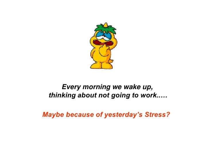 Every morning we wake up, <br />thinking about not going to work..…<br />Maybe because of yesterday's Stress?<br />