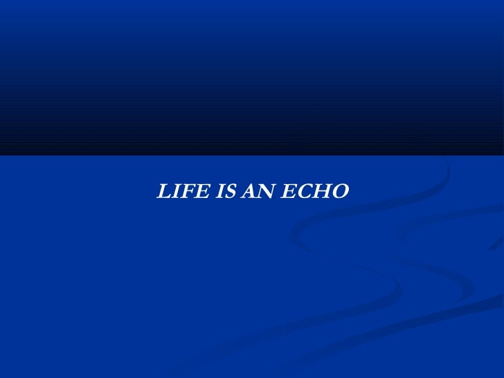 69. LIFE IS AN ECHO ...