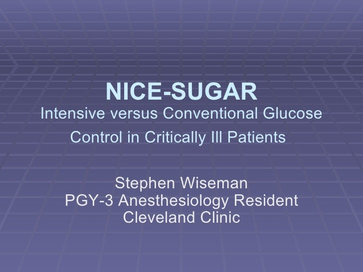 NICE-SUGAR Intensive versus Conventional Glucose     Control in Critically Ill Patients          Stephen Wiseman    PGY-3 ...