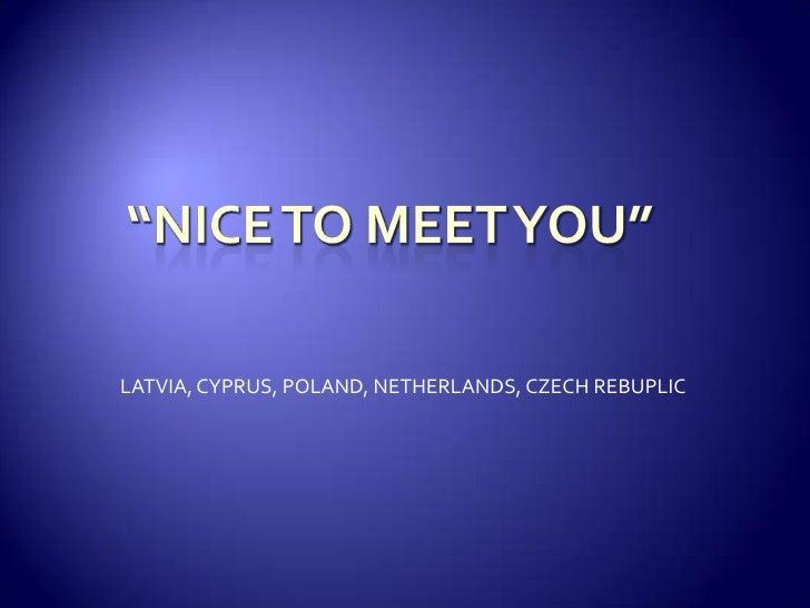 """NICE TO MEET YOU""<br />LATVIA, CYPRUS, POLAND, NETHERLANDS, CZECH REBUPLIC<br />"