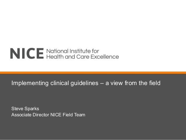 Implementing clinical guidelines – a view from the fieldSteve SparksAssociate Director NICE Field Team
