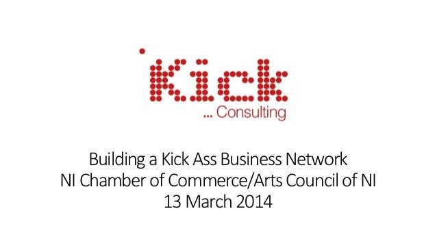 BuildingaKickAssBusinessNetwork NIChamberofCommerce/ArtsCouncilofNI 13March 2014