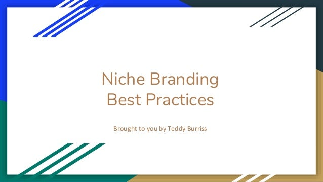 Niche Branding Best Practices Brought to you by Teddy Burriss