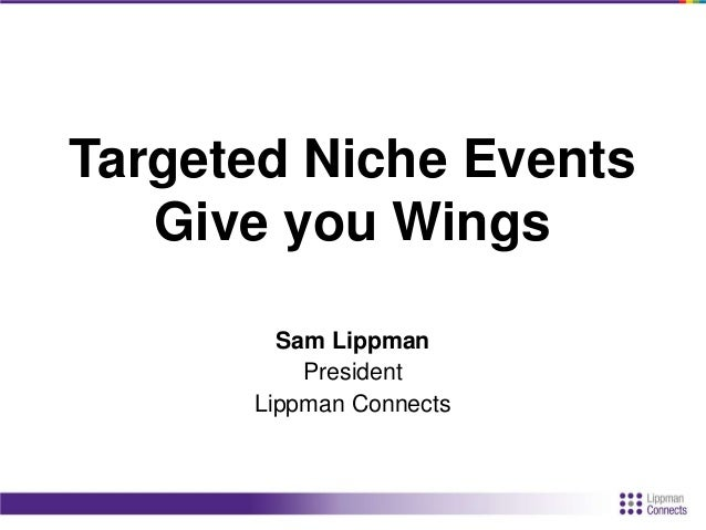 Targeted Niche Events Give you Wings Sam Lippman President Lippman Connects
