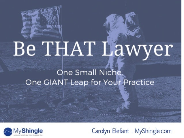 Carolyn Elefant - MyShingle.com One Small Niche, One GIANT Leap for Your Practice Be THAT Lawyer