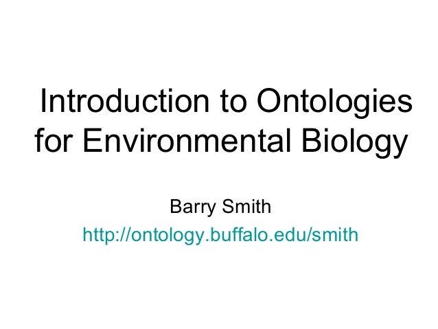 Introduction to Ontologiesfor Environmental BiologyBarry Smithhttp://ontology.buffalo.edu/smith