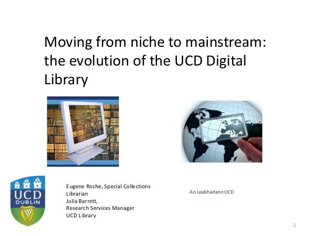 An Leabharlann UCD Moving from niche to mainstream: the evolution of the UCD Digital Library 1 Eugene Roche, Special Colle...