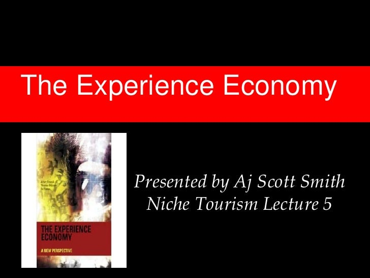 The Experience Economy       Presented by Aj Scott Smith        Niche Tourism Lecture 5