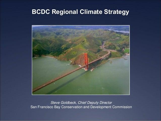 BCDC Regional Climate Strategy  Steve Goldbeck, Chief Deputy Director San Francisco Bay Conservation and Development Commi...