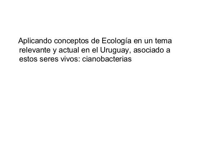 Aplicando conceptos de Ecología en un temarelevante y actual en el Uruguay, asociado aestos seres vivos: cianobacterias