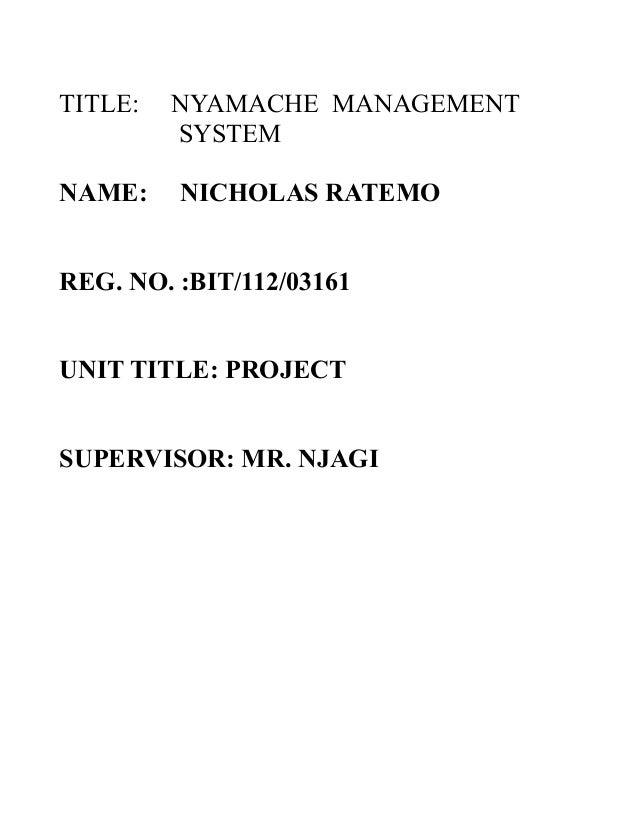 TITLE: NAME:  NYAMACHE MANAGEMENT SYSTEM NICHOLAS RATEMO  REG. NO. :BIT/112/03161 UNIT TITLE: PROJECT SUPERVISOR: MR. NJAG...