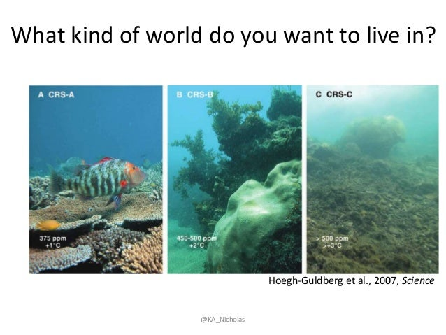 What kind of world do you want to live in? Hoegh-Guldberg et al., 2007, Science @KA_Nicholas