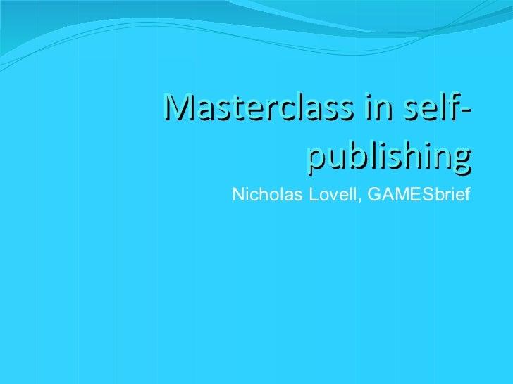 Masterclass in self-publishing <ul><li>Nicholas Lovell, GAMES brief </li></ul>