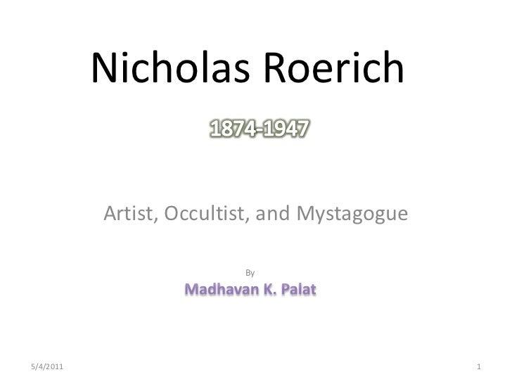 Nicholas Roerich<br />1874-1947<br />Artist, Occultist, and Mystagogue<br />By<br />Madhavan K. Palat<br />28-04-2011<br /...