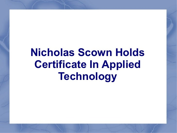 Nicholas Scown Holds Certificate In Applied      Technology