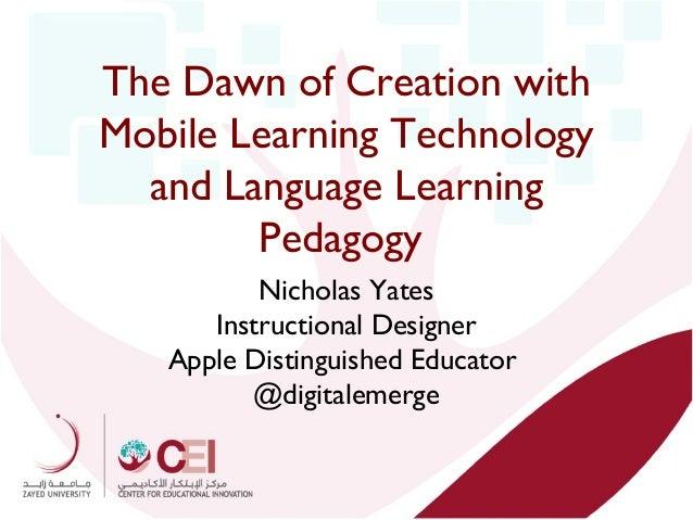 The Dawn of Creation with Mobile Learning Technology and Language Learning Pedagogy Nicholas Yates Instructional Designer ...