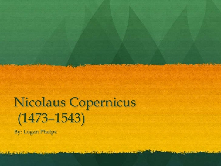 Nicolaus Copernicus(1473–1543)By: Logan Phelps