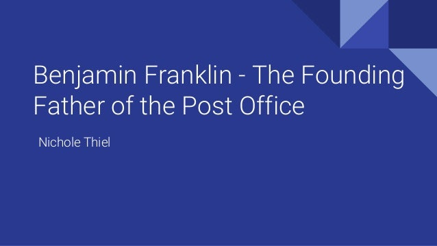 Benjamin Franklin - The Founding Father of the Post Office Nichole Thiel