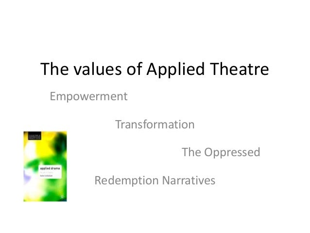 The values of Applied TheatreEmpowermentTransformationThe OppressedRedemption Narratives