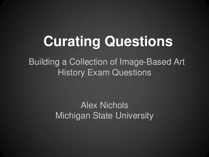 Curating QuestionsBuilding a Collection of Image-Based Art        History Exam Questions            Alex Nichols      Mich...