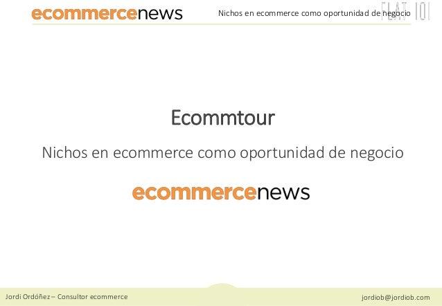 Jordi Ordóñez – Consultor ecommerce jordiob@jordiob.com Nichos en ecommerce como oportunidad de negocio Ecommtour Nichos e...