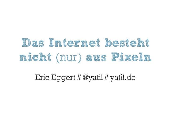 Das Internet besteht nicht (nur) aus Pixeln   Eric Eggert // @yatil // yatil.de