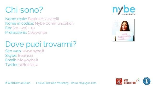 Chi sono? Nome reale: Beatrice Niciarelli Nome in codice: Nybe Communication Età: (20 + 20) - 10 Professione: Copywriter D...