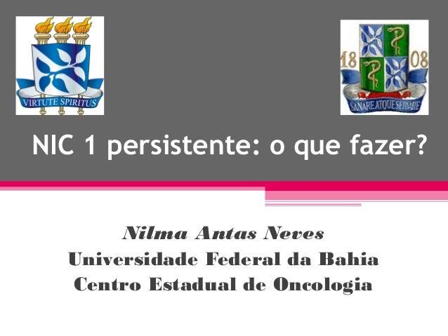 NIC 1 persistente: o que fazer? Nilma Antas Neves Universidade Federal da Bahia Centro Estadual de Oncologia