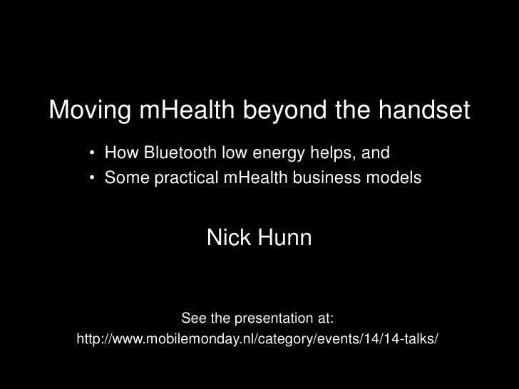 Moving mHealth beyond the handset    • How Bluetooth low energy helps, and    • Some practical mHealth business models    ...