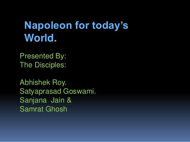 Napoleon for today's World. Presented By: The Disciples: Abhishek Roy. Satyaprasad Goswami. Sanjana Jain & Samrat Ghosh