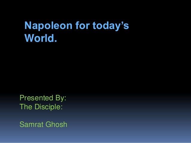 Napoleon for today's World.  Presented By: The Disciple: Samrat Ghosh