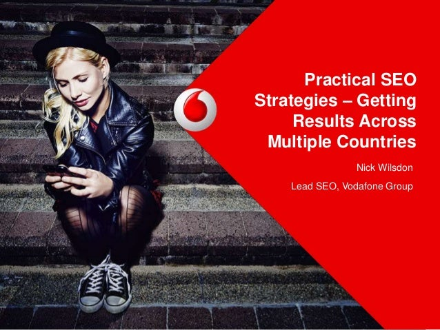 Practical SEO Strategies – Getting Results Across Multiple Countries Nick Wilsdon Lead SEO, Vodafone Group