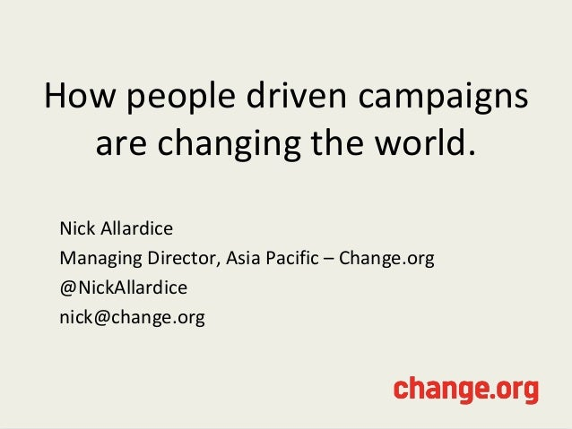 How people driven campaignsare changing the world.Nick AllardiceManaging Director, Asia Pacific – Change.org@NickAllardice...