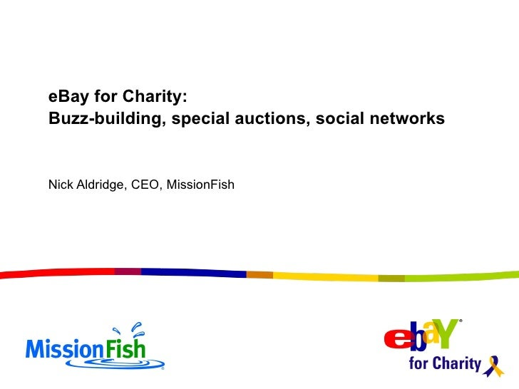 eBay for Charity:  Buzz-building, special auctions, social networks Nick Aldridge, CEO, MissionFish