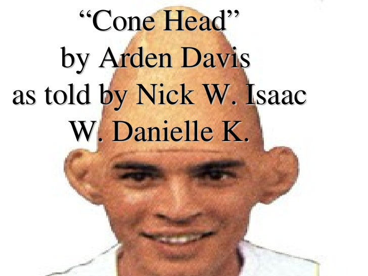""" Cone Head"" by Arden Davis  as told by Nick W. Isaac W. Danielle K."