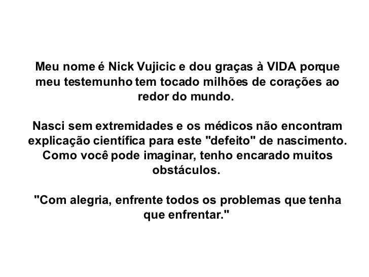 Meu nome éNick Vujicic e dou graças à VIDA porque meu testemunho tem tocado milhões de corações ao redor do mundo.  Nasci...