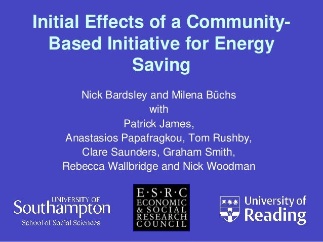 Initial Effects of a CommunityBased Initiative for Energy Saving Nick Bardsley and Milena Büchs with Patrick James, Anasta...