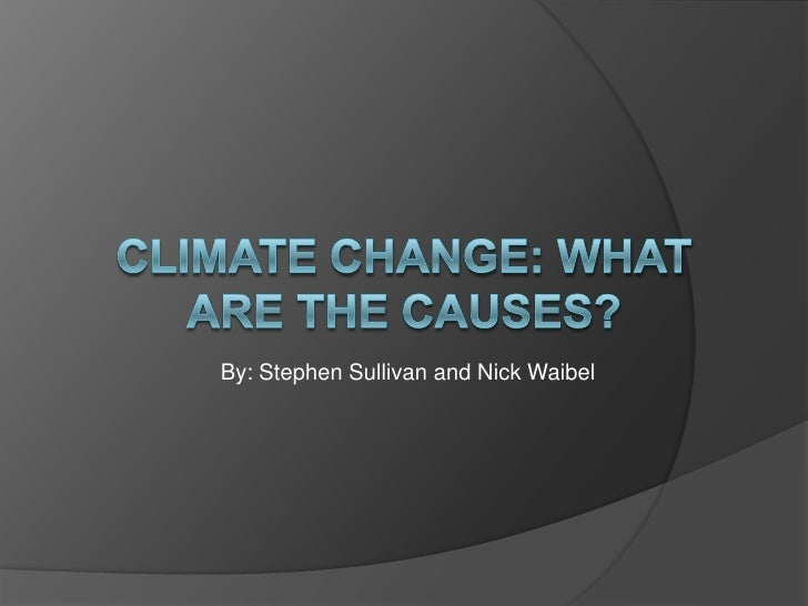 Climate Change: What are the causes?<br />By: Stephen Sullivan and Nick Waibel<br />